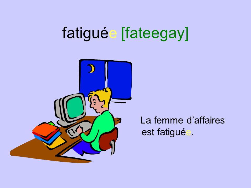 fatiguée [fateegay] La femme d'affaires est fatiguée.
